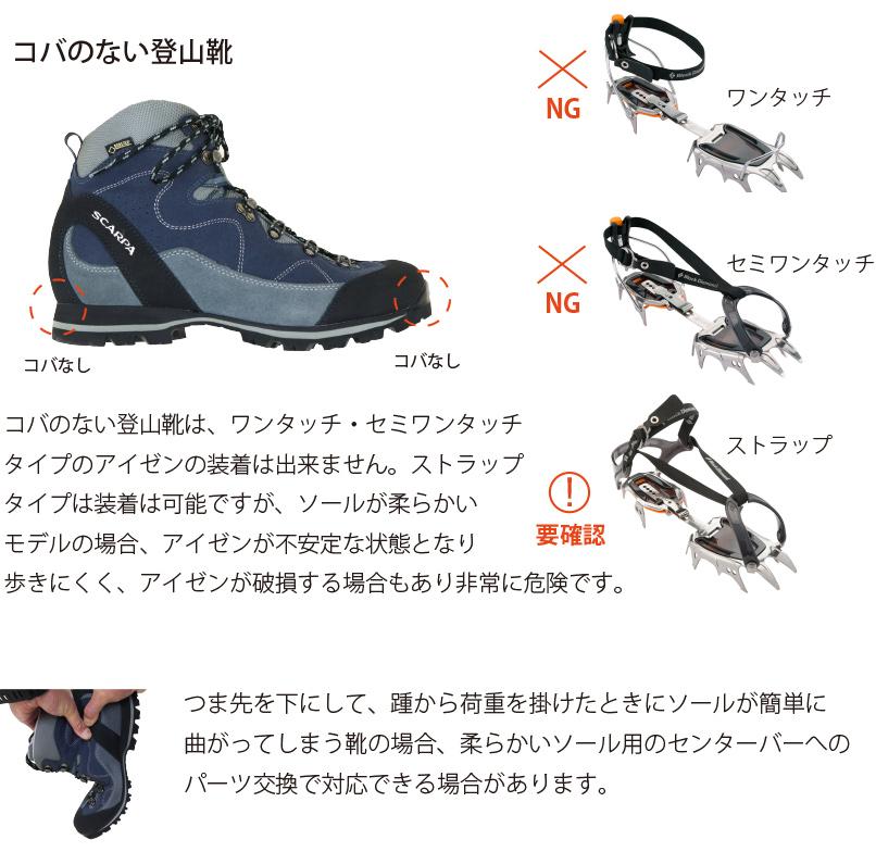 コバのない登山靴は、ワンタッチ・セミワンタッチタイプのアイゼンの装着は出来ません。ストラップタイプは装着は可能ですが、ソールが柔らかいモデルの場合、アイゼンが不安定な状態となり歩きにくく、アイゼンが破損する場合もあり非常に危険です。つま先を下にして、踵から荷重を掛けたときにソールが簡単に曲がってしまう靴の場合、柔らかいソール用のセンターバーへのパーツ交換で対応できる場合があります。